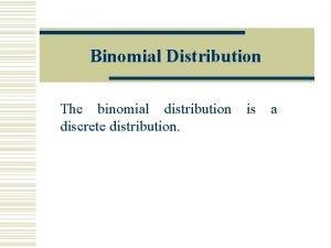 Binomial Distribution The binomial distribution is a discrete
