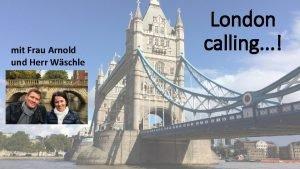 mit Frau Arnold und Herr Wschle London calling