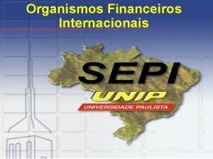 Organismos Financeiros Internacionais FMI Fundo Monetrio Internacional Fundado
