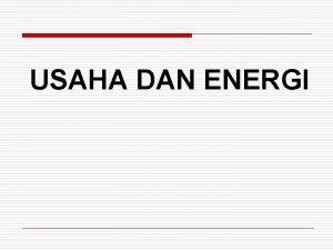 USAHA DAN ENERGI USAHA DAN ENERGI q Usaha