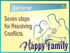 Seminar Seven Steps for Resolving Conflicts Seven Steps