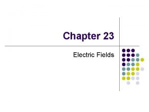 Chapter 23 Electric Fields Electricity and Magnetism Some