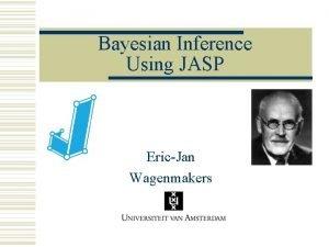 Bayesian Inference Using JASP EricJan Wagenmakers Outline Bayesian