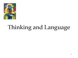 Thinking and Language 1 Thinking or cognition refers