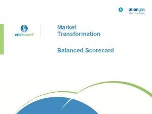 Market Transformation Balanced Scorecard What is a balanced