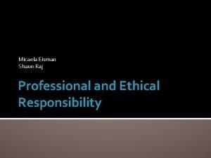 Micaela Eisman Shaun Raj Professional and Ethical Responsibility