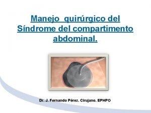 Manejo quirrgico del Sndrome del compartimento abdominal Dr