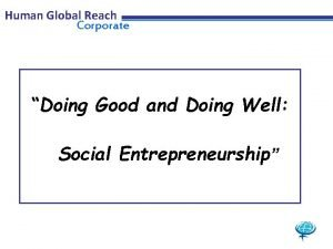 Human Global Reach Corporate Doing Good and Doing