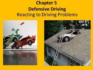 Chapter 5 Defensive Driving Reacting to Driving Problems