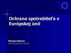 Ochrana spotrebitea v Eurpskej nii Miroslav Slaan Justin