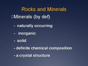 Rocks and Minerals Minerals by def naturally occurring