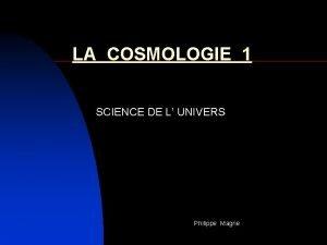LA COSMOLOGIE 1 SCIENCE DE L UNIVERS Philippe