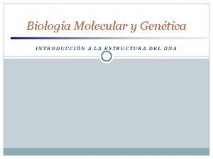 Biologa Molecular y Gentica INTRODUCCIN A LA ESTRUCTURA