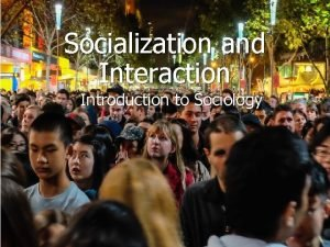Socialization and Interaction Introduction to Sociology Socialization is