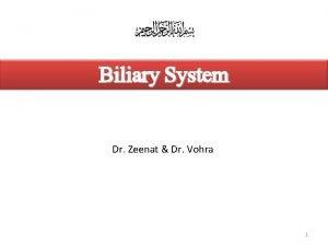 Biliary System Dr Zeenat Dr Vohra 1 Objectives