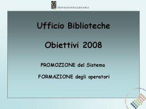 Ufficio Biblioteche Obiettivi 2008 PROMOZIONE del Sistema FORMAZIONE