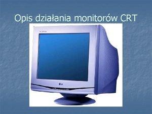 Opis dziaania monitorw CRT CRT ang CathodeRay Tube