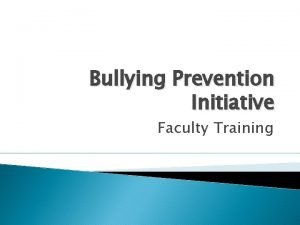 Bullying Prevention Initiative Faculty Training Bullying Bullying is