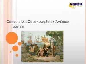 CONQUISTA E COLONIZAO DA AMRICA Aula 10 07