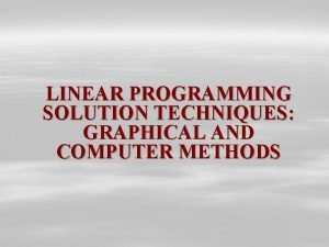 LINEAR PROGRAMMING SOLUTION TECHNIQUES GRAPHICAL AND COMPUTER METHODS