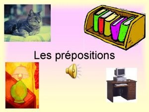 Les prpositions What are prepositions They tell you