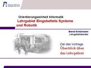 Orientierungseinheit Informatik Lehrgebiet Eingebettete Systeme und Robotik Bernd