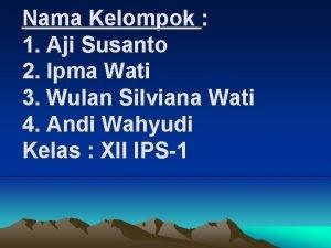Nama Kelompok 1 Aji Susanto 2 Ipma Wati