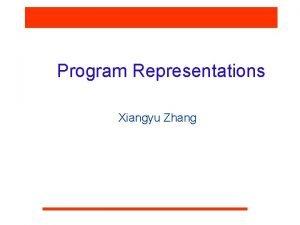 Program Representations Xiangyu Zhang Why Program Representations q