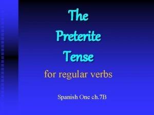 The Preterite Tense for regular verbs Spanish One