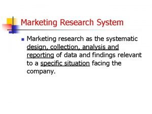 Marketing Research System n Marketing research as the