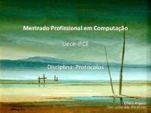 Mestrado Profissional em Computao UeceIFCE Disciplina Protocolos Chico