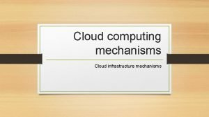 Cloud computing mechanisms Cloud infrastructure mechanisms Cloud Infrastructure