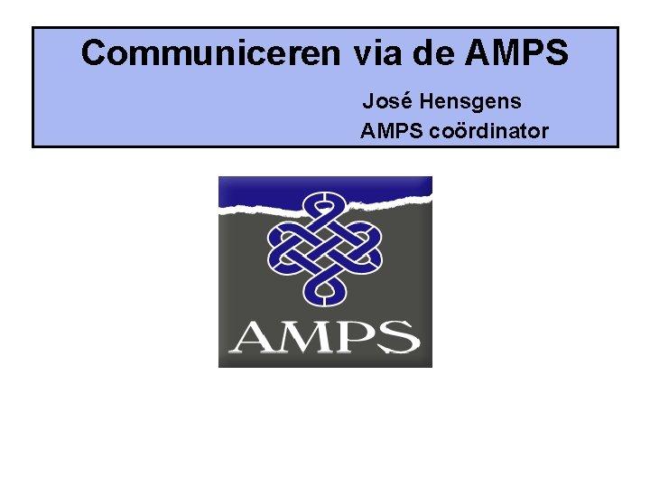 Communiceren via de AMPS Jos Hensgens AMPS cordinator