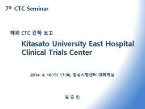 7 th CTC Seminar CTC Kitasato University East