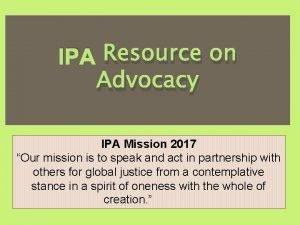 IPA Resource on Advocacy IPA Mission 2017 Our