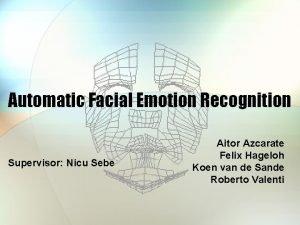 Automatic Facial Emotion Recognition Supervisor Nicu Sebe Aitor