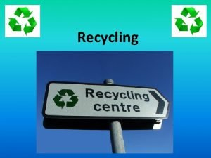 Recycling Some key vocabulary recycling to recycle reuse