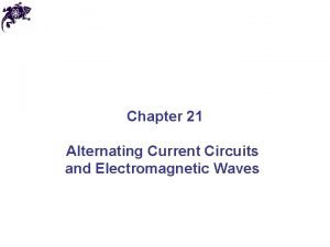 Chapter 21 Alternating Current Circuits and Electromagnetic Waves