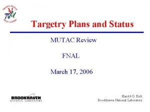 Targetry Plans and Status MUTAC Review FNAL March