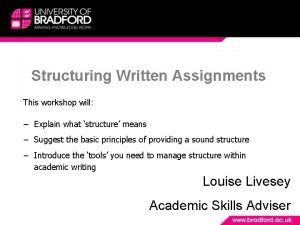 Structuring Written Assignments This workshop will Explain what