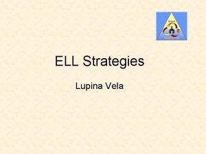 ELL Strategies Lupina Vela ELL Strategies This session