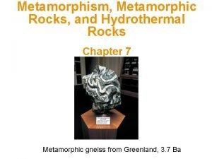 Metamorphism Metamorphic Rocks and Hydrothermal Rocks Chapter 7