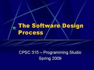 The Software Design Process CPSC 315 Programming Studio