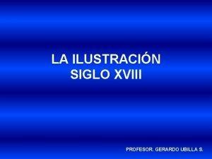 LA ILUSTRACIN SIGLO XVIII PROFESOR GERARDO UBILLA S