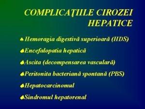 COMPLICAIILE CIROZEI HEPATICE Hemoragia digestiv superioar HDS Encefalopatia