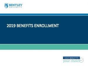 2019 BENEFITS ENROLLMENT WELCOME TO BENEFITS ENROLLMENT Bentley