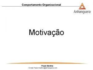 Comportamento Organizacional Motivao Paulo Martins Email Paulo rmartinsanhanguera
