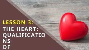 LESSON 3 THE HEART QUALIFICATIO NS OF WHAT