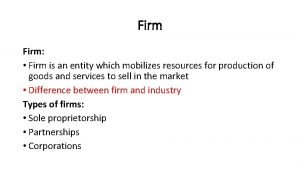 Firm Firm is an entity which mobilizes resources