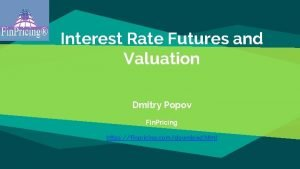 Interest Rate Futures and Valuation Dmitry Popov Fin